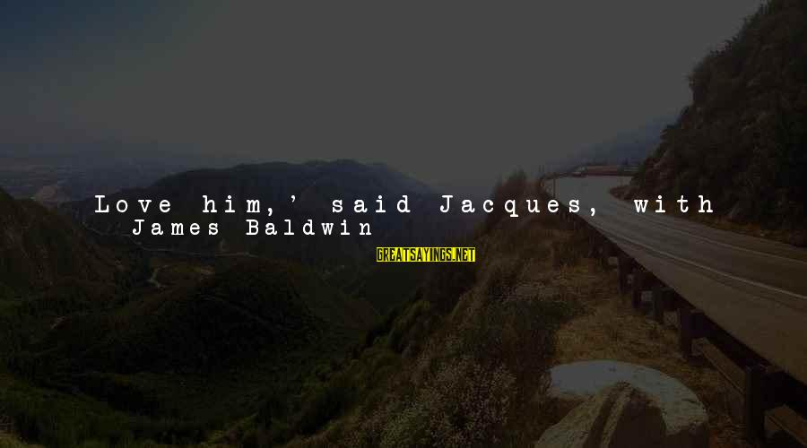 I'm A Better Me Because Of You Sayings By James Baldwin: Love him,' said Jacques, with vehemence, 'love him and let him love you. Do you