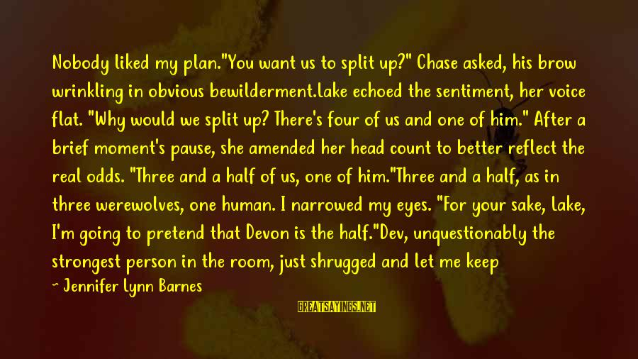 """I'm A Better Me Because Of You Sayings By Jennifer Lynn Barnes: Nobody liked my plan.""""You want us to split up?"""" Chase asked, his brow wrinkling in"""