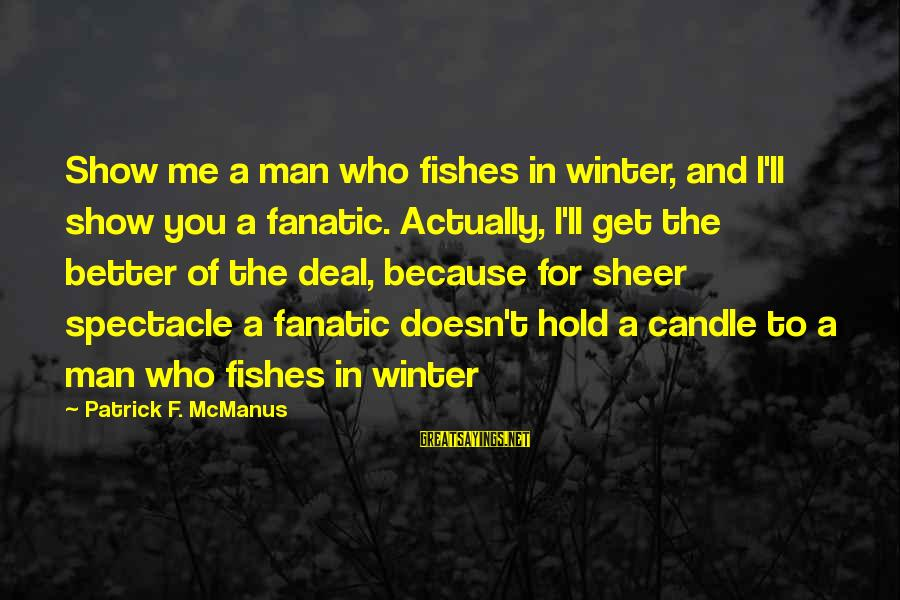 I'm A Better Me Because Of You Sayings By Patrick F. McManus: Show me a man who fishes in winter, and I'll show you a fanatic. Actually,