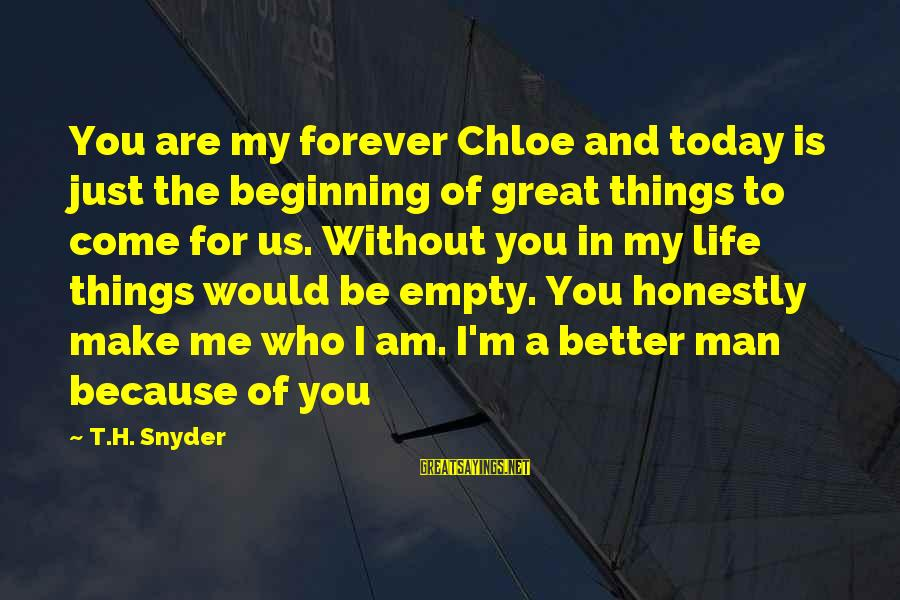 I'm A Better Me Because Of You Sayings By T.H. Snyder: You are my forever Chloe and today is just the beginning of great things to