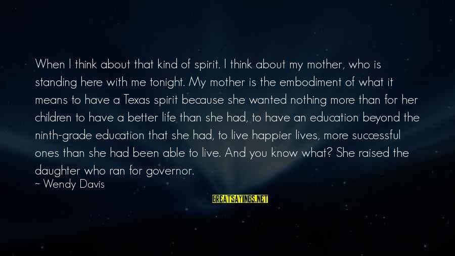 I'm A Better Me Because Of You Sayings By Wendy Davis: When I think about that kind of spirit. I think about my mother, who is