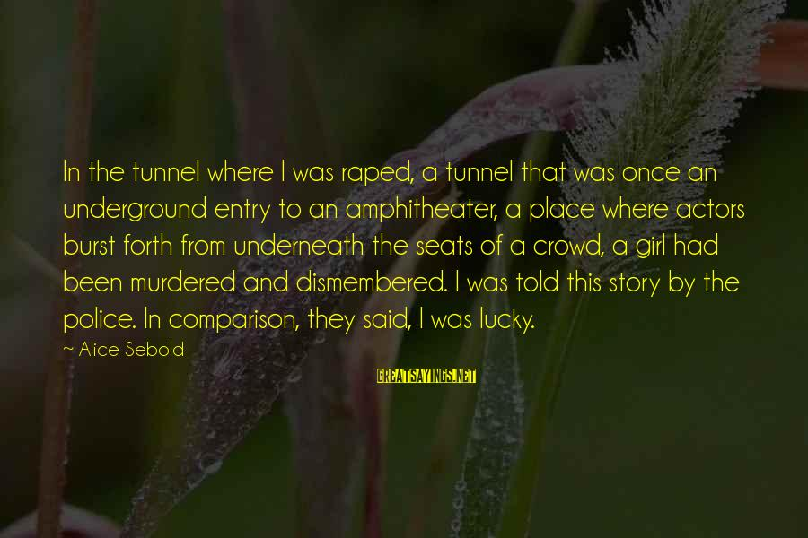 I'm A Lucky Girl Sayings By Alice Sebold: In the tunnel where I was raped, a tunnel that was once an underground entry