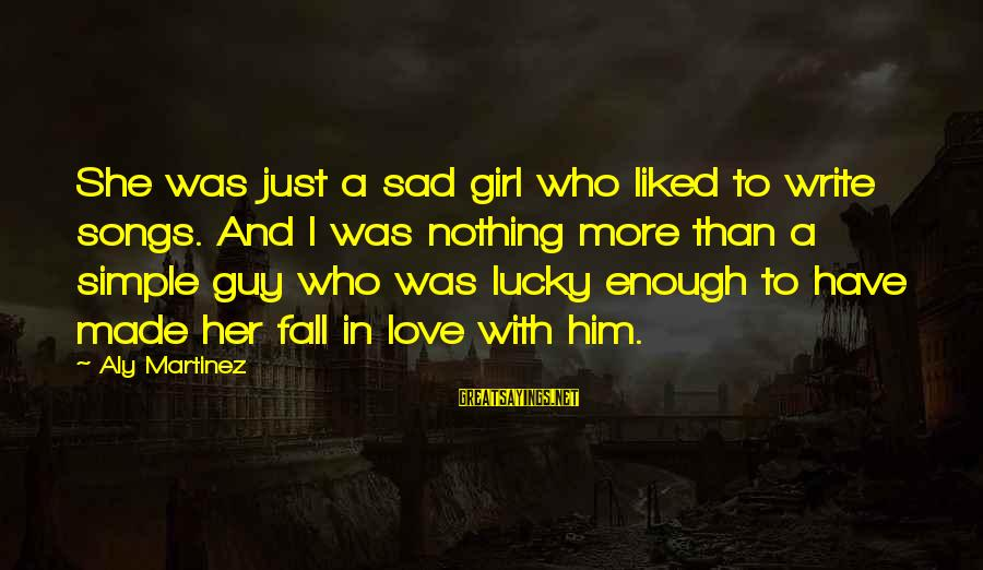 I'm A Lucky Girl Sayings By Aly Martinez: She was just a sad girl who liked to write songs. And I was nothing