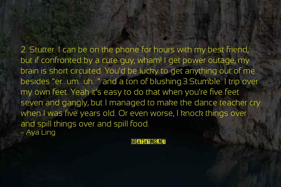 I'm A Lucky Girl Sayings By Aya Ling: 2. Stutter. I can be on the phone for hours with my best friend, but