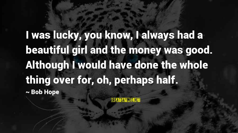 I'm A Lucky Girl Sayings By Bob Hope: I was lucky, you know, I always had a beautiful girl and the money was