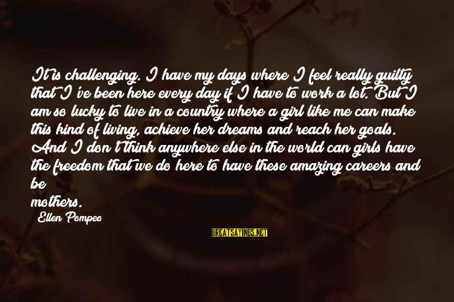 I'm A Lucky Girl Sayings By Ellen Pompeo: It is challenging. I have my days where I feel really guilty that I've been