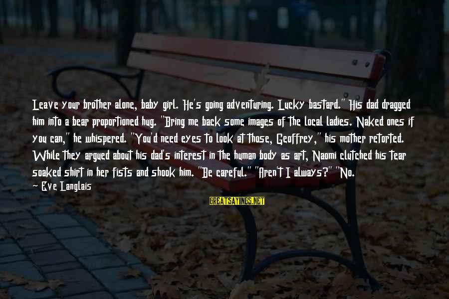 """I'm A Lucky Girl Sayings By Eve Langlais: Leave your brother alone, baby girl. He's going adventuring. Lucky bastard."""" His dad dragged him"""