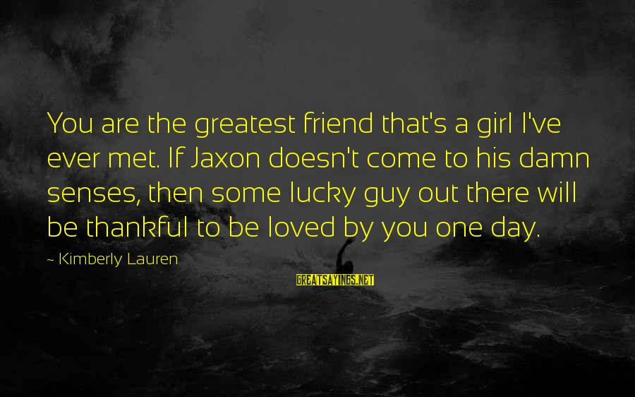 I'm A Lucky Girl Sayings By Kimberly Lauren: You are the greatest friend that's a girl I've ever met. If Jaxon doesn't come