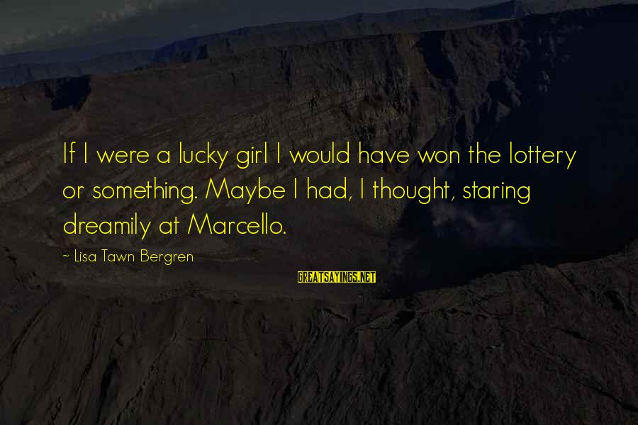 I'm A Lucky Girl Sayings By Lisa Tawn Bergren: If I were a lucky girl I would have won the lottery or something. Maybe