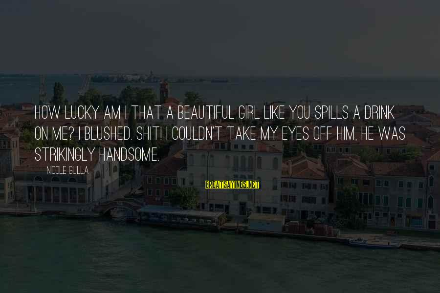 I'm A Lucky Girl Sayings By Nicole Gulla: How lucky am I that a beautiful girl like you spills a drink on me?