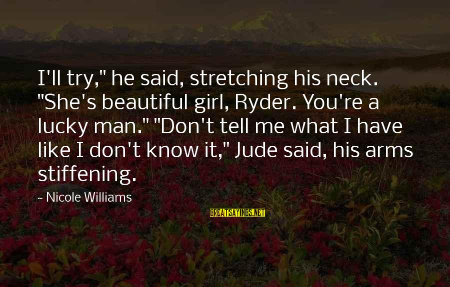 """I'm A Lucky Girl Sayings By Nicole Williams: I'll try,"""" he said, stretching his neck. """"She's beautiful girl, Ryder. You're a lucky man."""""""