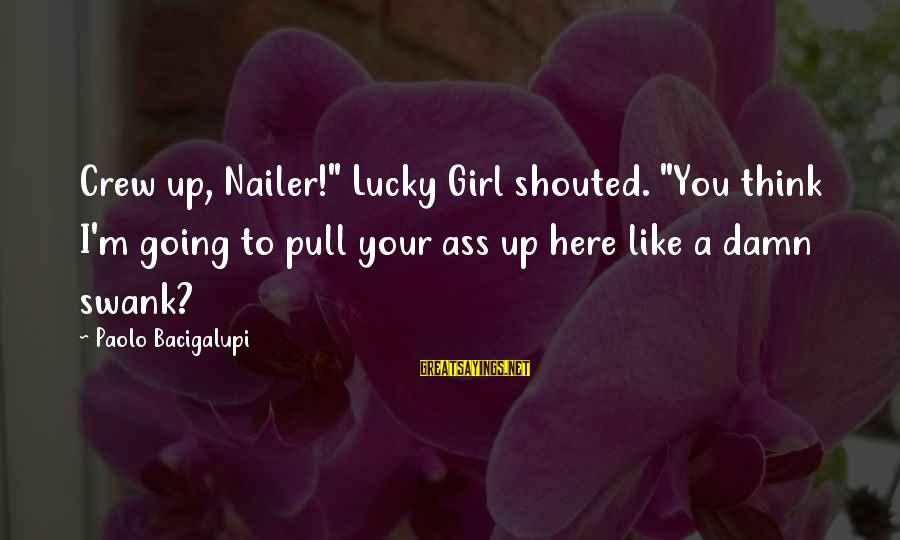 """I'm A Lucky Girl Sayings By Paolo Bacigalupi: Crew up, Nailer!"""" Lucky Girl shouted. """"You think I'm going to pull your ass up"""
