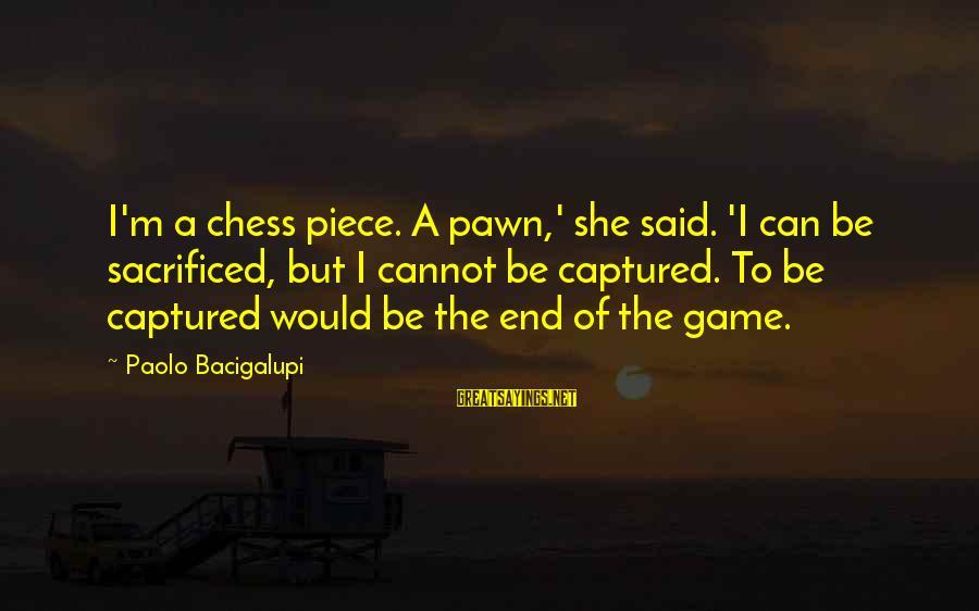 I'm A Lucky Girl Sayings By Paolo Bacigalupi: I'm a chess piece. A pawn,' she said. 'I can be sacrificed, but I cannot