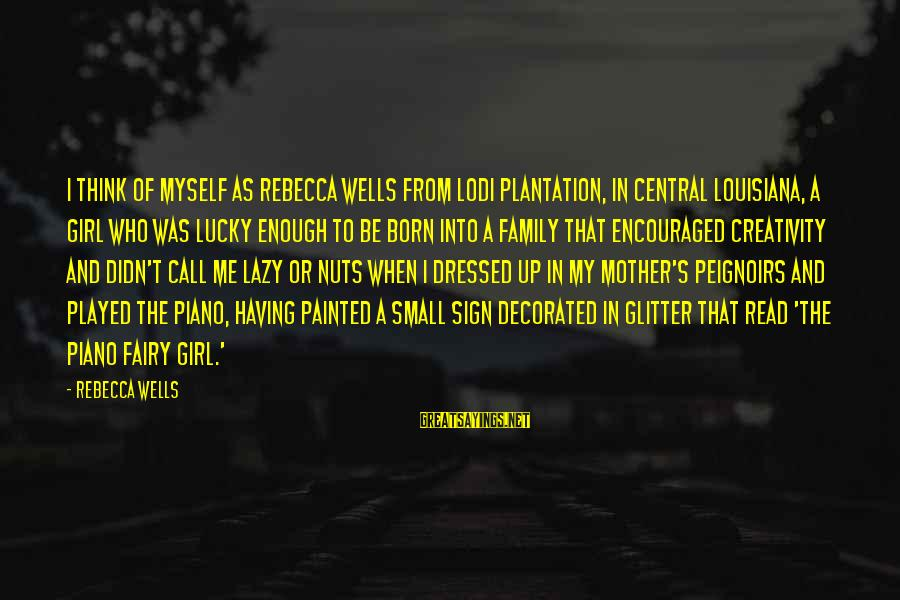 I'm A Lucky Girl Sayings By Rebecca Wells: I think of myself as Rebecca Wells from Lodi Plantation, in Central Louisiana, a girl