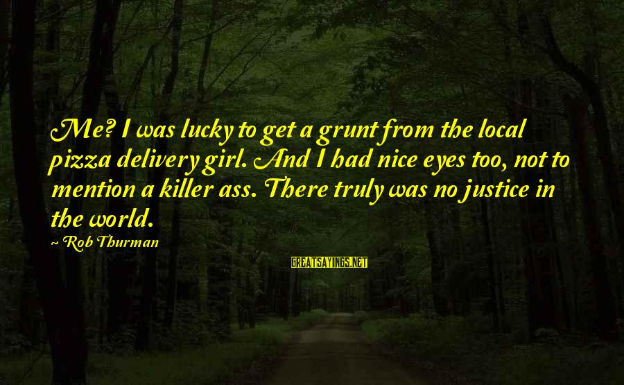I'm A Lucky Girl Sayings By Rob Thurman: Me? I was lucky to get a grunt from the local pizza delivery girl. And