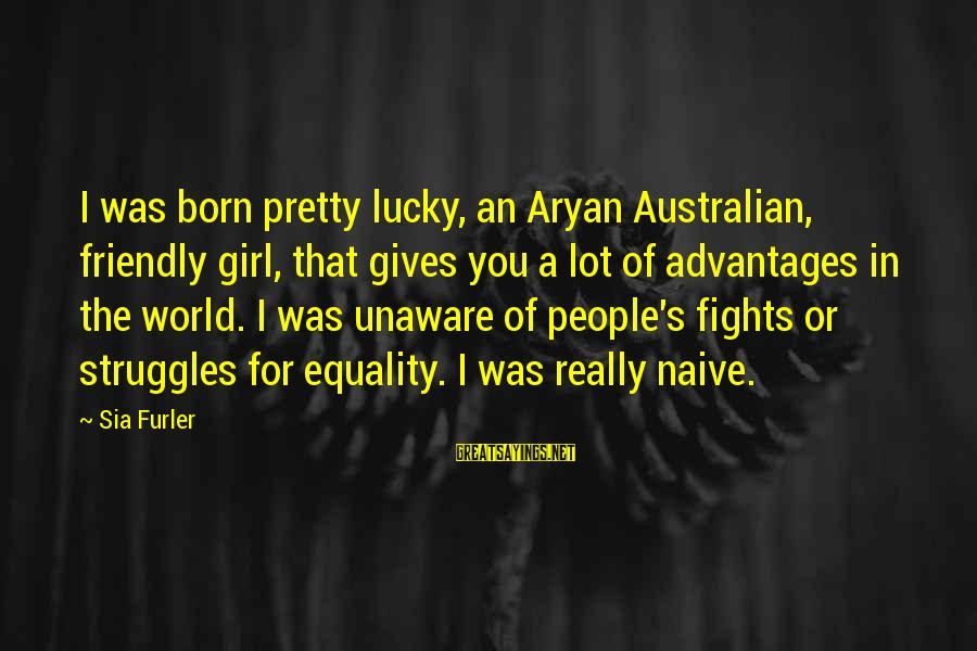 I'm A Lucky Girl Sayings By Sia Furler: I was born pretty lucky, an Aryan Australian, friendly girl, that gives you a lot