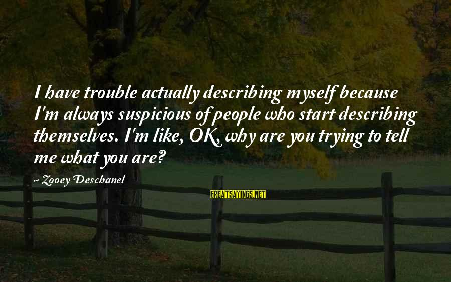 I'm Actually Ok Sayings By Zooey Deschanel: I have trouble actually describing myself because I'm always suspicious of people who start describing