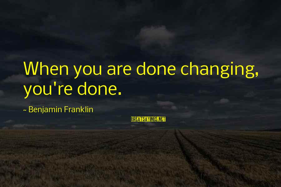 I'm Always Gonna Be Here Sayings By Benjamin Franklin: When you are done changing, you're done.