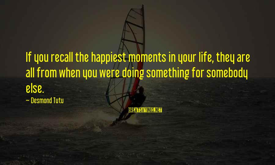 I'm Always Gonna Be Here Sayings By Desmond Tutu: If you recall the happiest moments in your life, they are all from when you