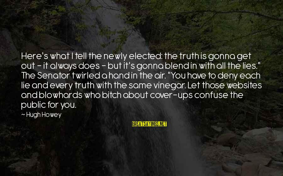 I'm Always Gonna Be Here Sayings By Hugh Howey: Here's what I tell the newly elected: the truth is gonna get out - it
