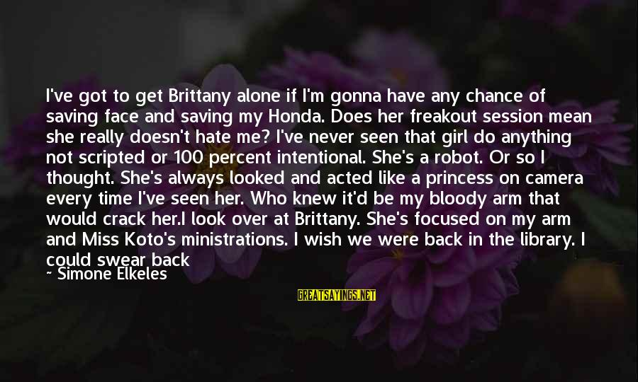 I'm Always Gonna Be Here Sayings By Simone Elkeles: I've got to get Brittany alone if I'm gonna have any chance of saving face