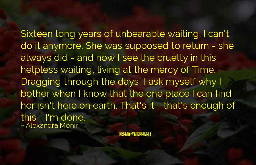 I'm Always Here Waiting For You Sayings By Alexandra Monir: Sixteen long years of unbearable waiting. I can't do it anymore. She was supposed to
