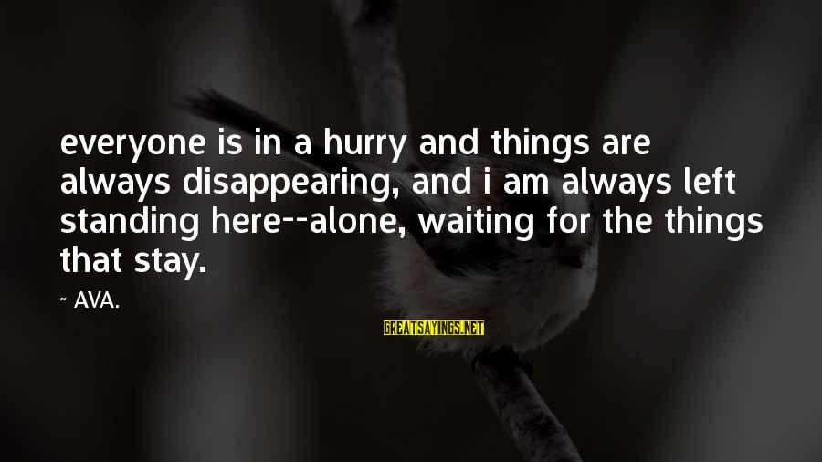 I'm Always Here Waiting For You Sayings By AVA.: everyone is in a hurry and things are always disappearing, and i am always left
