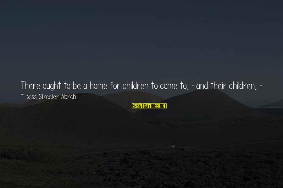 I'm Always Here Waiting For You Sayings By Bess Streeter Aldrich: There ought to be a home for children to come to, - and their children,