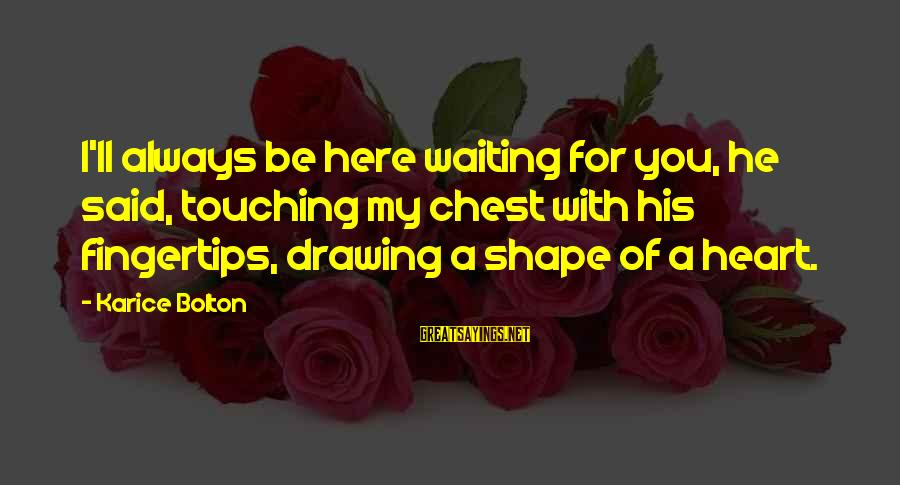 I'm Always Here Waiting For You Sayings By Karice Bolton: I'll always be here waiting for you, he said, touching my chest with his fingertips,