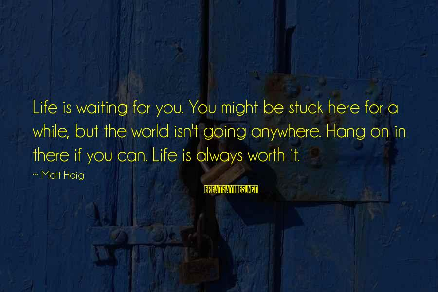 I'm Always Here Waiting For You Sayings By Matt Haig: Life is waiting for you. You might be stuck here for a while, but the