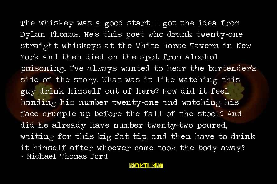 I'm Always Here Waiting For You Sayings By Michael Thomas Ford: The whiskey was a good start. I got the idea from Dylan Thomas. He's this