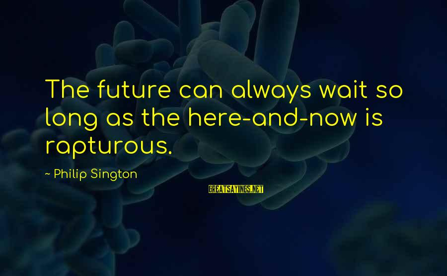 I'm Always Here Waiting For You Sayings By Philip Sington: The future can always wait so long as the here-and-now is rapturous.