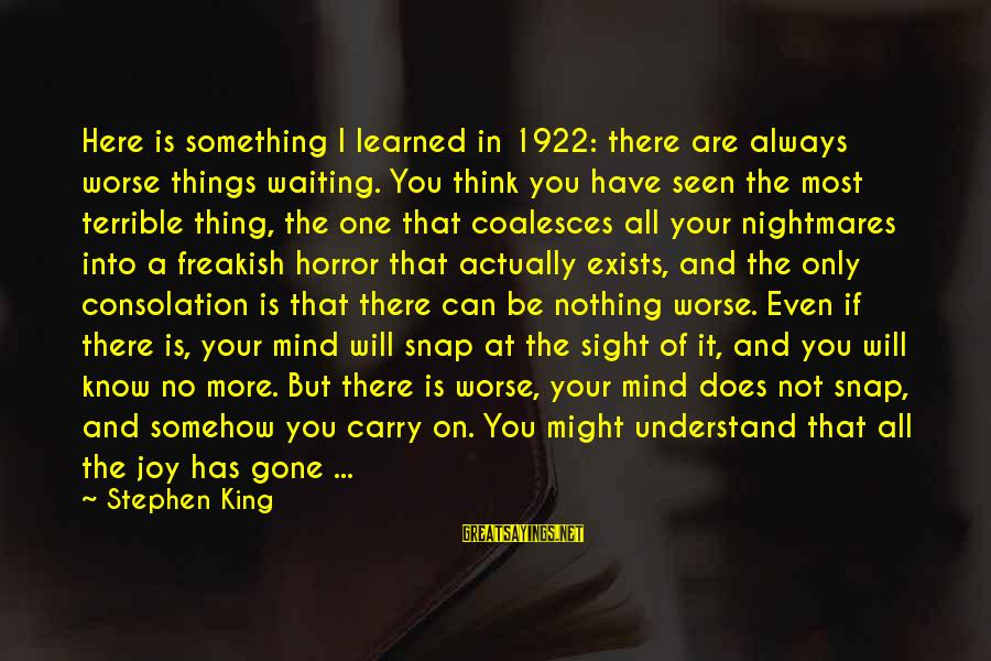 I'm Always Here Waiting For You Sayings By Stephen King: Here is something I learned in 1922: there are always worse things waiting. You think