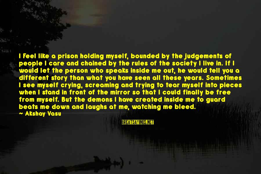 I'm Crying Inside Sayings By Akshay Vasu: I Feel like a prison holding myself, bounded by the judgements of people I care