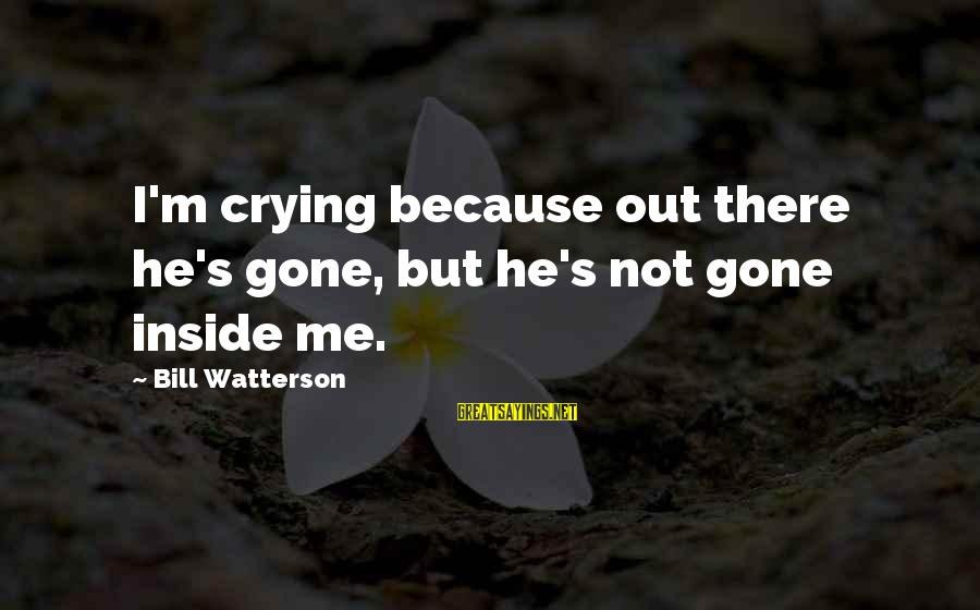 I'm Crying Inside Sayings By Bill Watterson: I'm crying because out there he's gone, but he's not gone inside me.