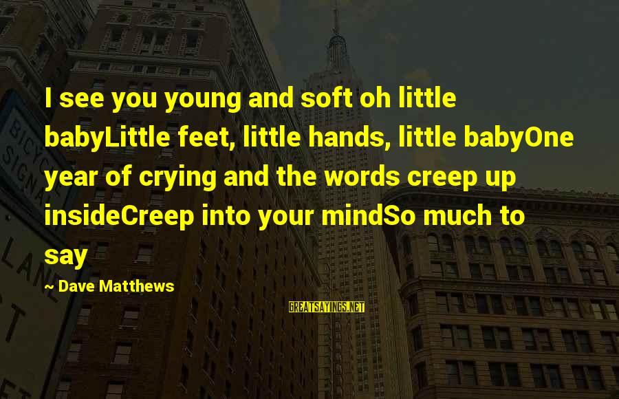 I'm Crying Inside Sayings By Dave Matthews: I see you young and soft oh little babyLittle feet, little hands, little babyOne year
