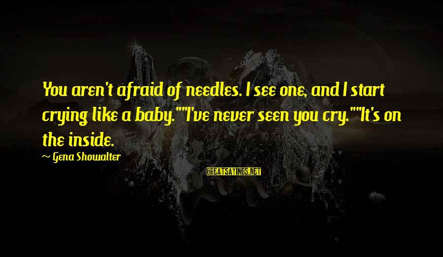 """I'm Crying Inside Sayings By Gena Showalter: You aren't afraid of needles. I see one, and I start crying like a baby.""""""""I've"""
