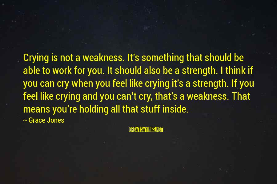 I'm Crying Inside Sayings By Grace Jones: Crying is not a weakness. It's something that should be able to work for you.