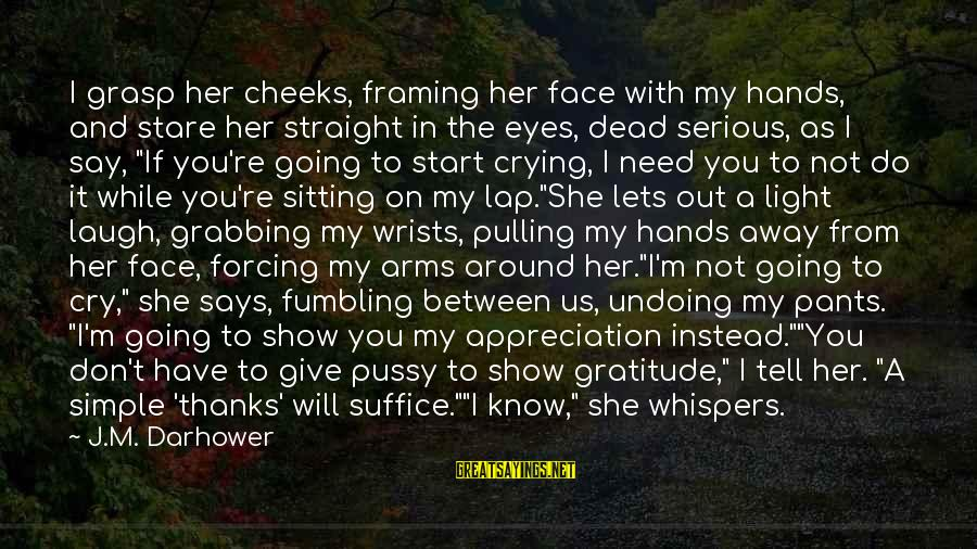 I'm Crying Inside Sayings By J.M. Darhower: I grasp her cheeks, framing her face with my hands, and stare her straight in