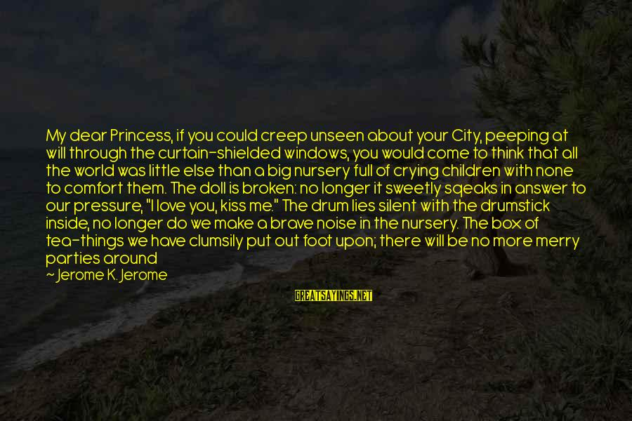 I'm Crying Inside Sayings By Jerome K. Jerome: My dear Princess, if you could creep unseen about your City, peeping at will through