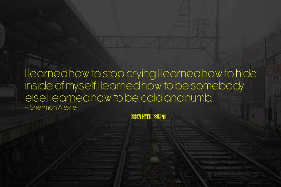 I'm Crying Inside Sayings By Sherman Alexie: I learned how to stop crying.I learned how to hide inside of myself.I learned how