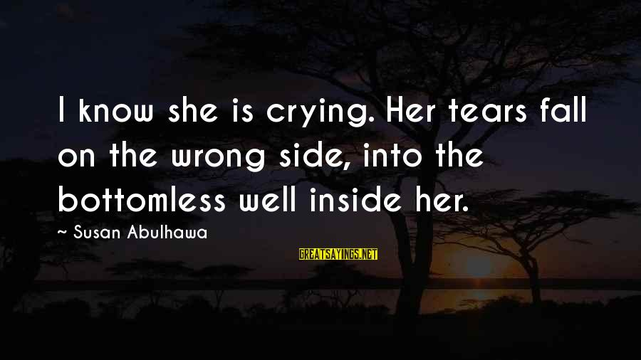 I'm Crying Inside Sayings By Susan Abulhawa: I know she is crying. Her tears fall on the wrong side, into the bottomless