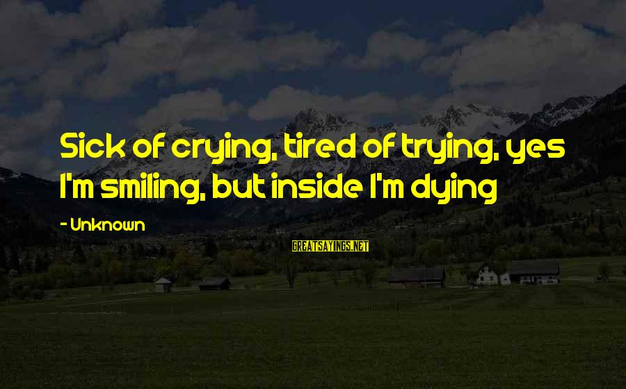 I'm Crying Inside Sayings By Unknown: Sick of crying, tired of trying, yes I'm smiling, but inside I'm dying