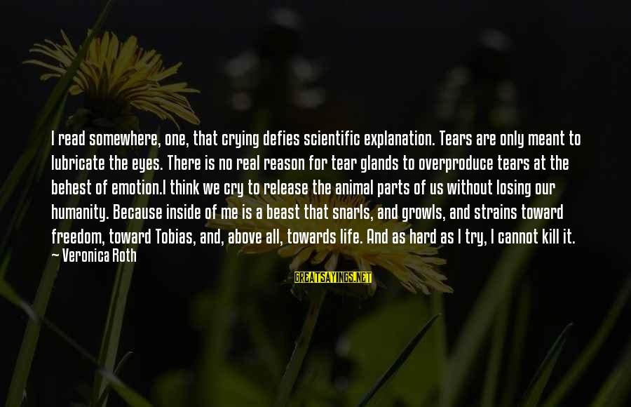 I'm Crying Inside Sayings By Veronica Roth: I read somewhere, one, that crying defies scientific explanation. Tears are only meant to lubricate