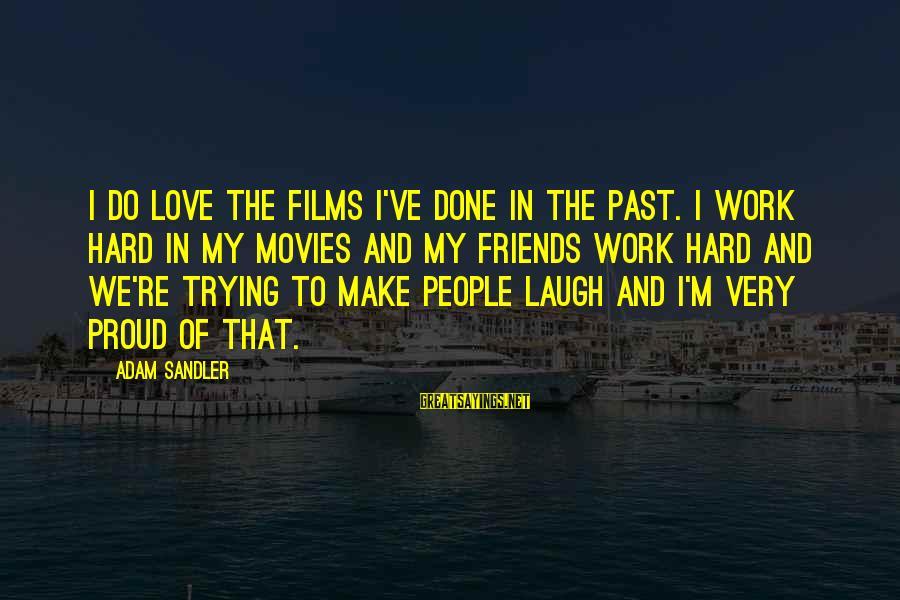 I'm Done Trying To Make Us Work Sayings By Adam Sandler: I do love the films I've done in the past. I work hard in my