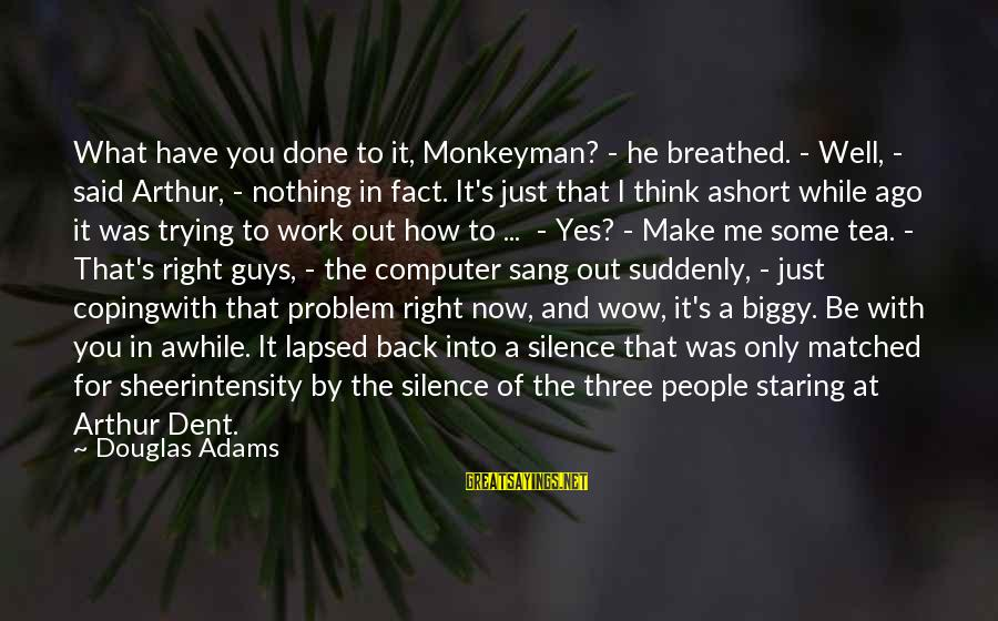 I'm Done Trying To Make Us Work Sayings By Douglas Adams: What have you done to it, Monkeyman? - he breathed. - Well, - said Arthur,