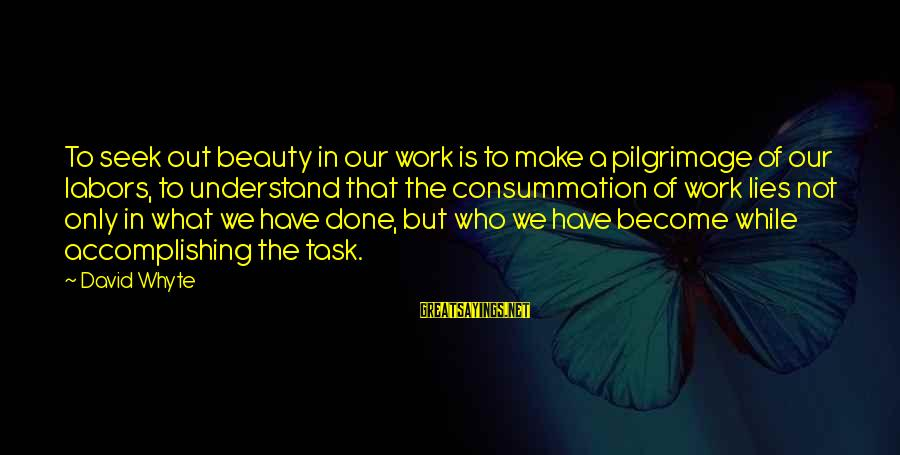 I'm Done With All Your Lies Sayings By David Whyte: To seek out beauty in our work is to make a pilgrimage of our labors,