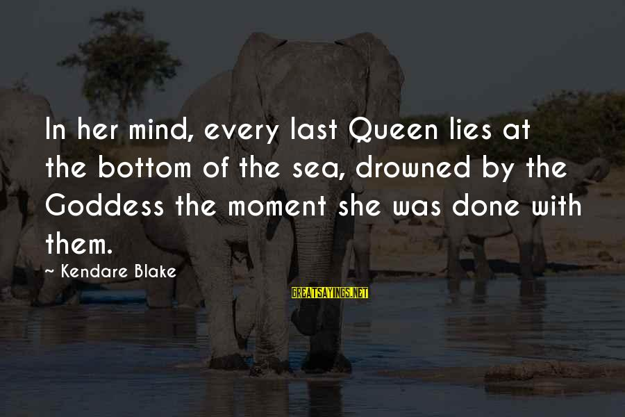 I'm Done With All Your Lies Sayings By Kendare Blake: In her mind, every last Queen lies at the bottom of the sea, drowned by