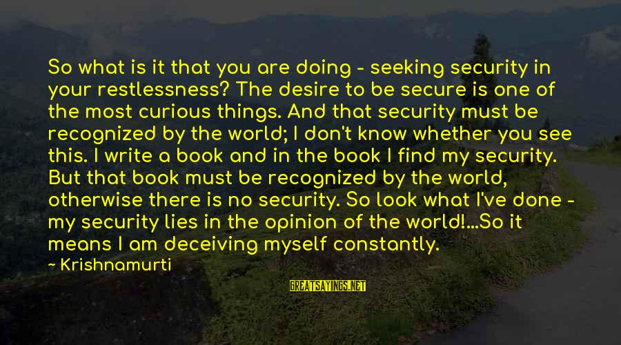 I'm Done With All Your Lies Sayings By Krishnamurti: So what is it that you are doing - seeking security in your restlessness? The