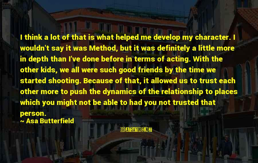 I'm Done With Relationship Sayings By Asa Butterfield: I think a lot of that is what helped me develop my character. I wouldn't